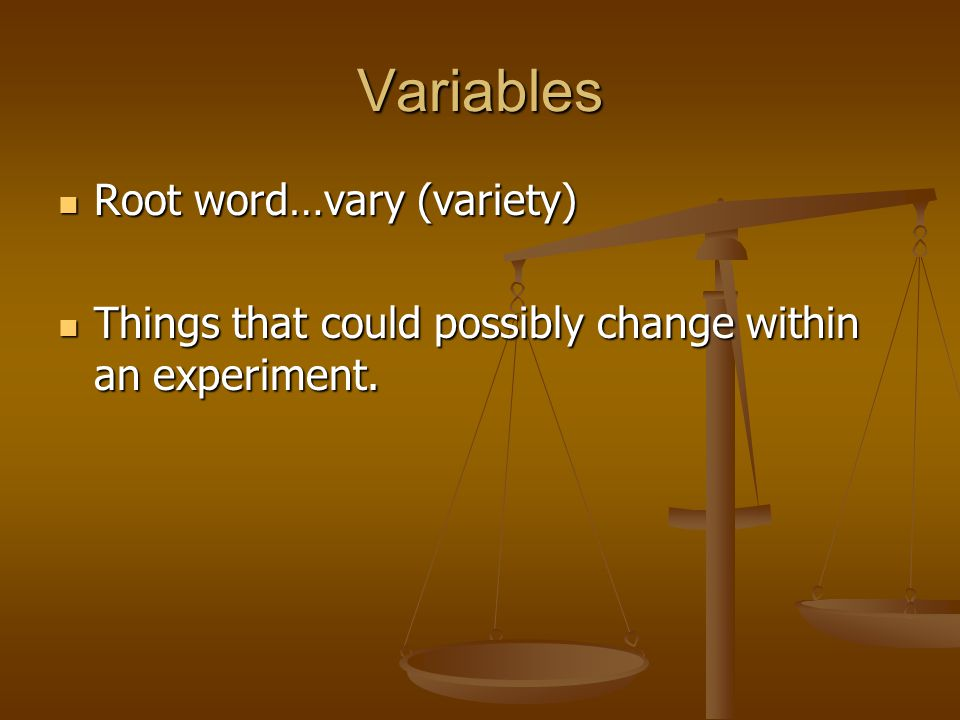 Variables Root word…vary (variety) Root word…vary (variety) Things that could possibly change within an experiment. Things that could possibly change