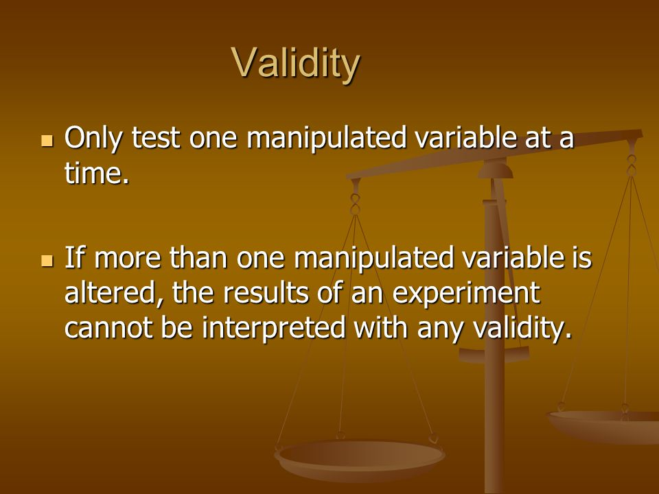 Validity Only test one manipulated variable at a time. Only test one manipulated variable at a time. If more than one manipulated variable is altered,