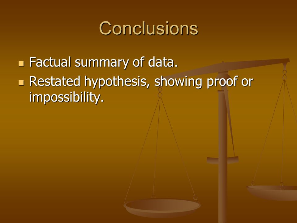Conclusions Factual summary of data. Factual summary of data. Restated hypothesis, showing proof or impossibility. Restated hypothesis, showing proof