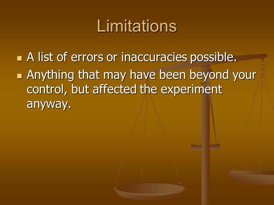 Limitations A list of errors or inaccuracies possible. A list of errors or inaccuracies possible. Anything that may have been beyond your control, but