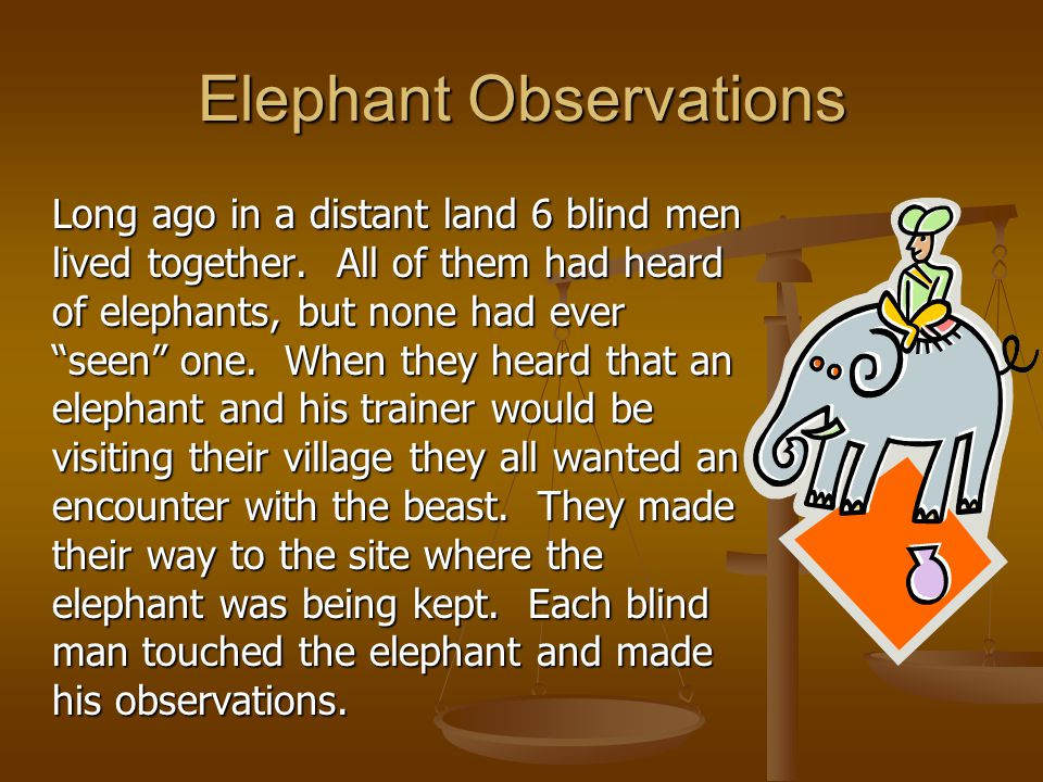 """Elephant Observations Long ago in a distant land 6 blind men lived together. All of them had heard of elephants, but none had ever """"seen"""" one. When th"""