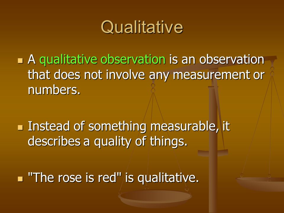 Qualitative A qualitative observation is an observation that does not involve any measurement or numbers. A qualitative observation is an observation