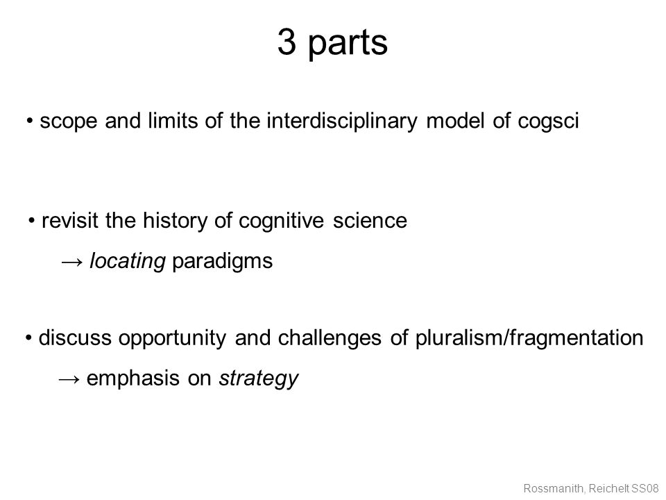 Rossmanith, Reichelt SS08 3 parts scope and limits of the interdisciplinary model of cogsci discuss opportunity and challenges of pluralism/fragmentation → emphasis on strategy revisit the history of cognitive science → locating paradigms
