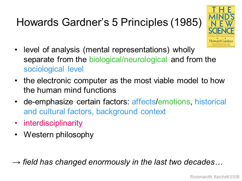 Rossmanith, Reichelt SS08 Howards Gardner's 5 Principles (1985) level of analysis (mental representations) wholly separate from the biological/neurological and from the sociological level the electronic computer as the most viable model to how the human mind functions de-emphasize certain factors: affects/emotions, historical and cultural factors, background context interdisciplinarity Western philosophy → field has changed enormously in the last two decades…