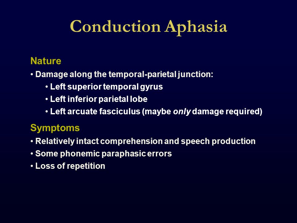 Conduction Aphasia Nature Damage along the temporal-parietal junction: Left superior temporal gyrus Left inferior parietal lobe Left arcuate fasciculus (maybe only damage required) Symptoms Relatively intact comprehension and speech production Some phonemic paraphasic errors Loss of repetition
