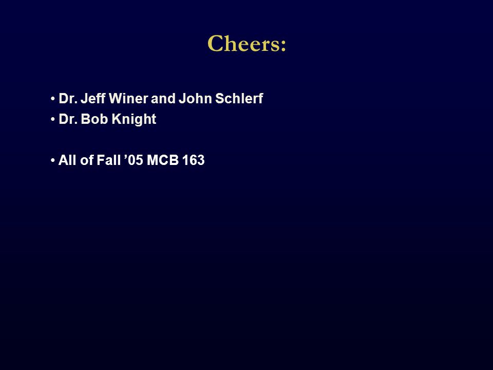 Cheers: Dr. Jeff Winer and John Schlerf Dr. Bob Knight All of Fall '05 MCB 163