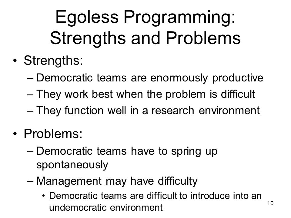 10 Egoless Programming: Strengths and Problems Strengths: –Democratic teams are enormously productive –They work best when the problem is difficult –They function well in a research environment Problems: –Democratic teams have to spring up spontaneously –Management may have difficulty Democratic teams are difficult to introduce into an undemocratic environment