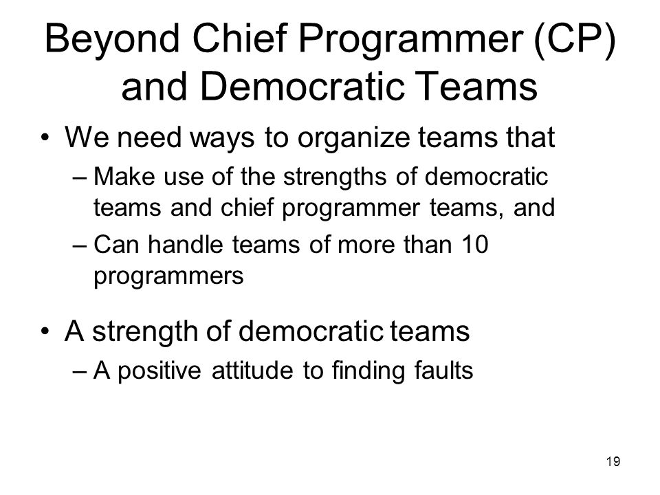 19 Beyond Chief Programmer (CP) and Democratic Teams We need ways to organize teams that –Make use of the strengths of democratic teams and chief programmer teams, and –Can handle teams of more than 10 programmers A strength of democratic teams –A positive attitude to finding faults