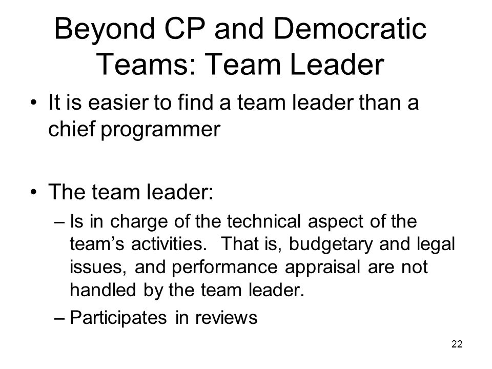 22 Beyond CP and Democratic Teams: Team Leader It is easier to find a team leader than a chief programmer The team leader: –Is in charge of the technical aspect of the team's activities.