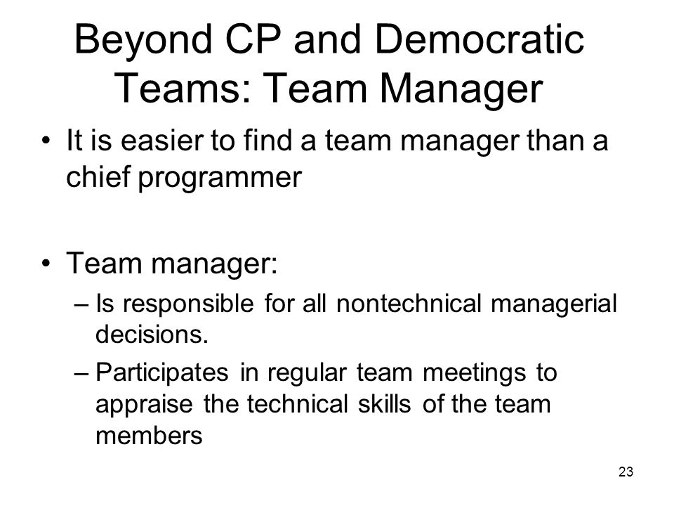 23 Beyond CP and Democratic Teams: Team Manager It is easier to find a team manager than a chief programmer Team manager: –Is responsible for all nontechnical managerial decisions.