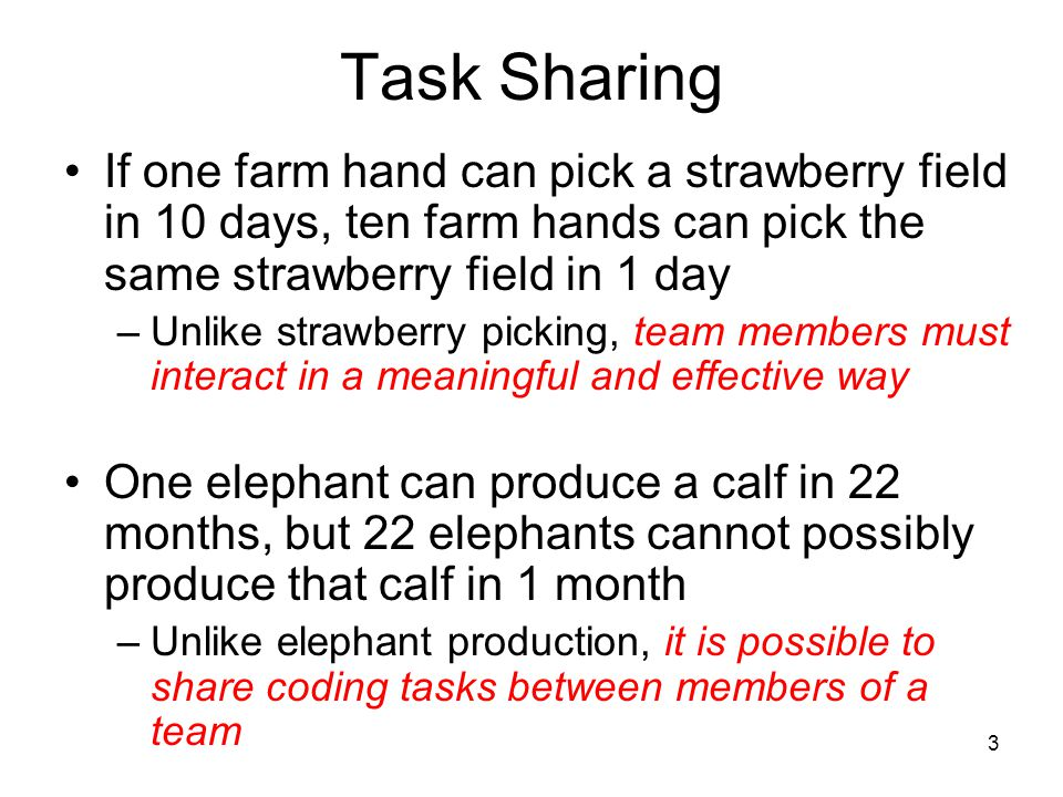 3 Task Sharing If one farm hand can pick a strawberry field in 10 days, ten farm hands can pick the same strawberry field in 1 day –Unlike strawberry picking, team members must interact in a meaningful and effective way One elephant can produce a calf in 22 months, but 22 elephants cannot possibly produce that calf in 1 month –Unlike elephant production, it is possible to share coding tasks between members of a team