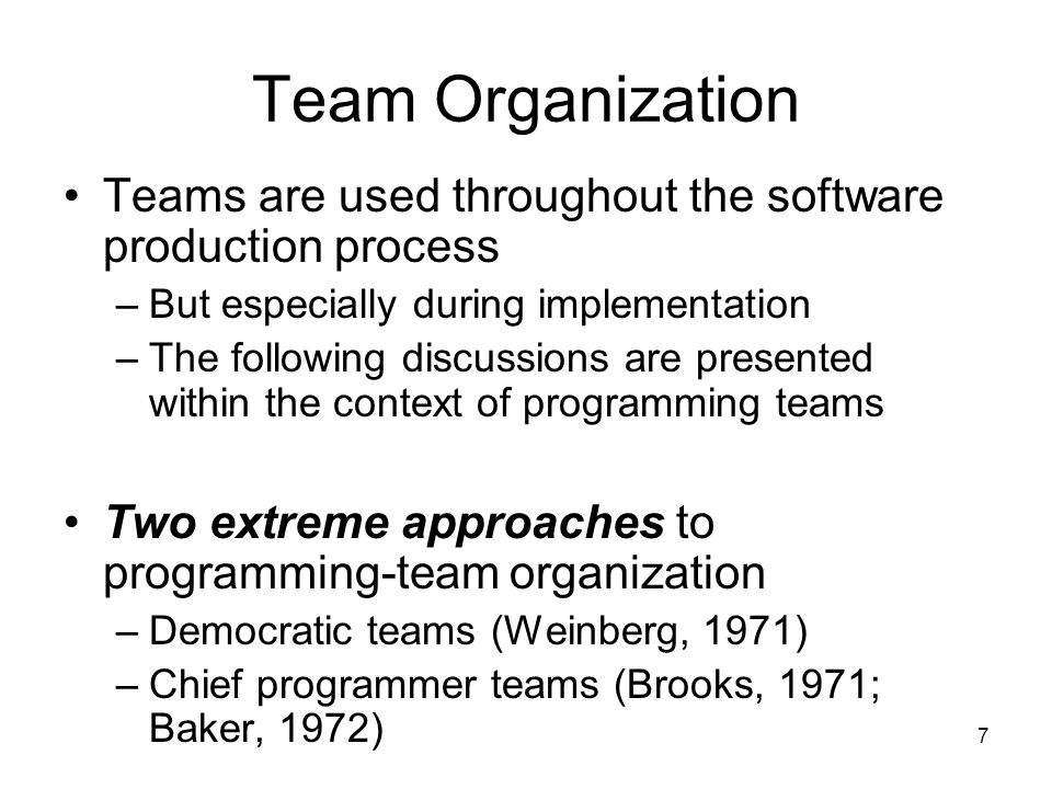 7 Team Organization Teams are used throughout the software production process –But especially during implementation –The following discussions are presented within the context of programming teams Two extreme approaches to programming-team organization –Democratic teams (Weinberg, 1971) –Chief programmer teams (Brooks, 1971; Baker, 1972)