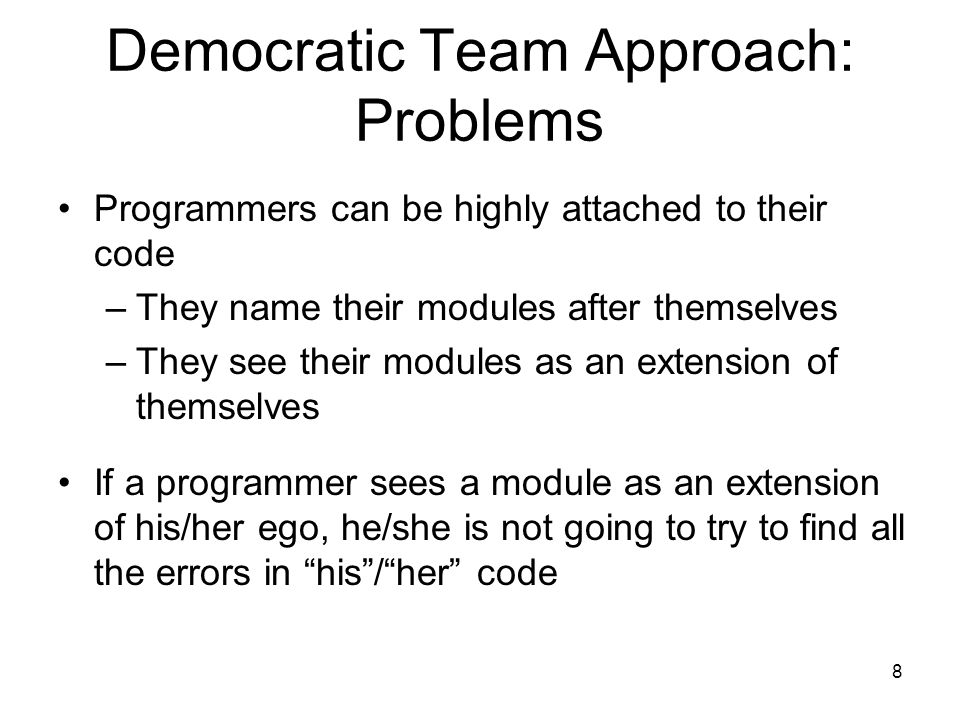 8 Democratic Team Approach: Problems Programmers can be highly attached to their code –They name their modules after themselves –They see their modules as an extension of themselves If a programmer sees a module as an extension of his/her ego, he/she is not going to try to find all the errors in his / her code