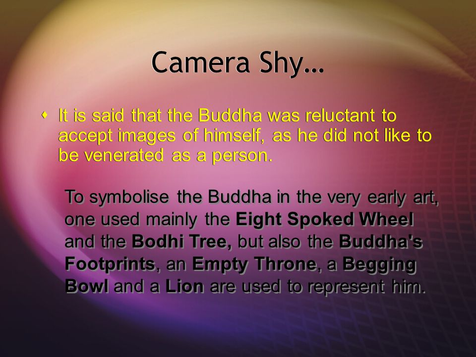 Camera Shy…  It is said that the Buddha was reluctant to accept images of himself, as he did not like to be venerated as a person.
