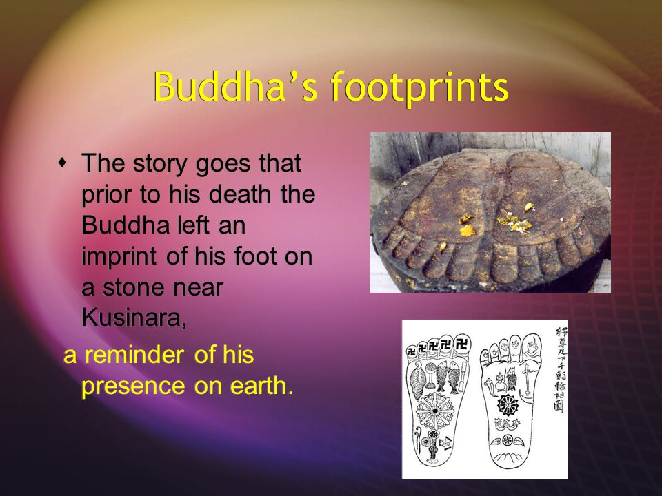 Buddha's footprints  The story goes that prior to his death the Buddha left an imprint of his foot on a stone near Kusinara, a reminder of his presence on earth.