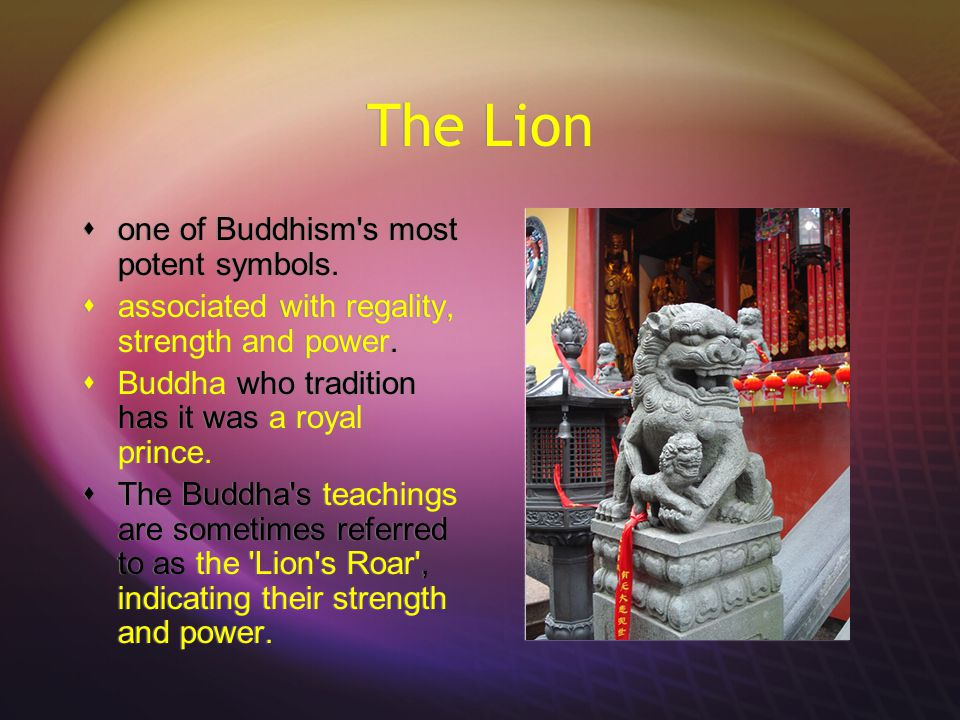 The Lion  one of Buddhism s most potent symbols.  associated with regality, strength and power.