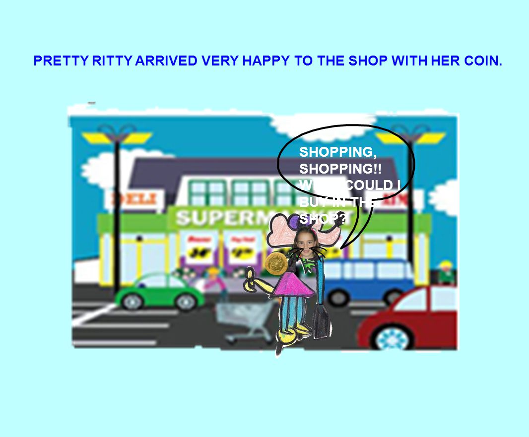 SHOPPING, SHOPPING!! WHAT COULD I BUY IN THE SHOP? PRETTY RITTY ARRIVED VERY HAPPY TO THE SHOP WITH HER COIN.