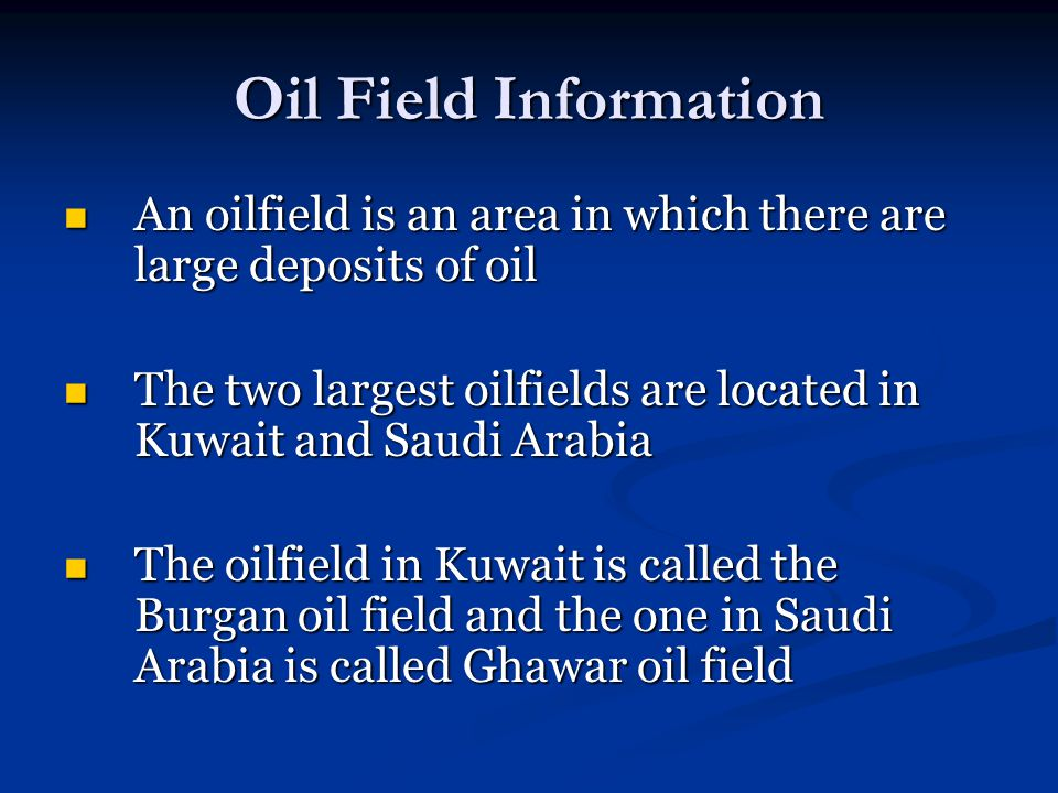 Oil Field Information An oilfield is an area in which there are large deposits of oil An oilfield is an area in which there are large deposits of oil The two largest oilfields are located in Kuwait and Saudi Arabia The two largest oilfields are located in Kuwait and Saudi Arabia The oilfield in Kuwait is called the Burgan oil field and the one in Saudi Arabia is called Ghawar oil field The oilfield in Kuwait is called the Burgan oil field and the one in Saudi Arabia is called Ghawar oil field