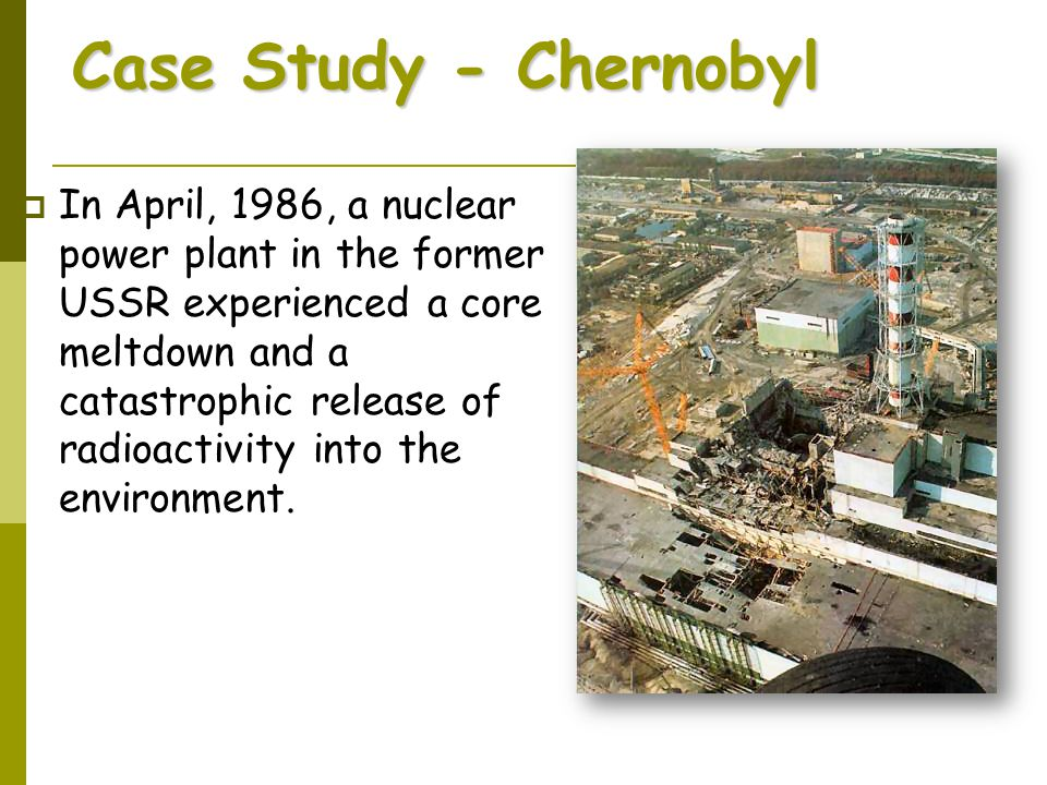 Case Study - Chernobyl  In April, 1986, a nuclear power plant in the former USSR experienced a core meltdown and a catastrophic release of radioactiv