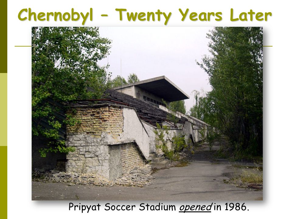 Chernobyl – Twenty Years Later Pripyat Soccer Stadium opened in 1986.