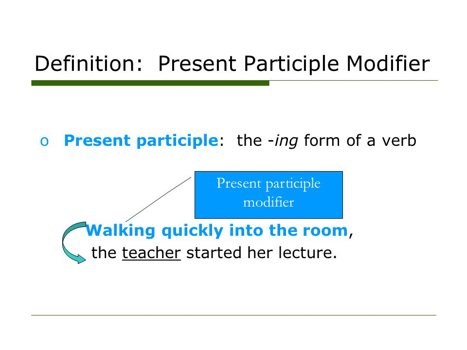 Definition: Present Participle Modifier oPresent participle: the -ing form of a verb Walking quickly into the room, the teacher started her lecture. P