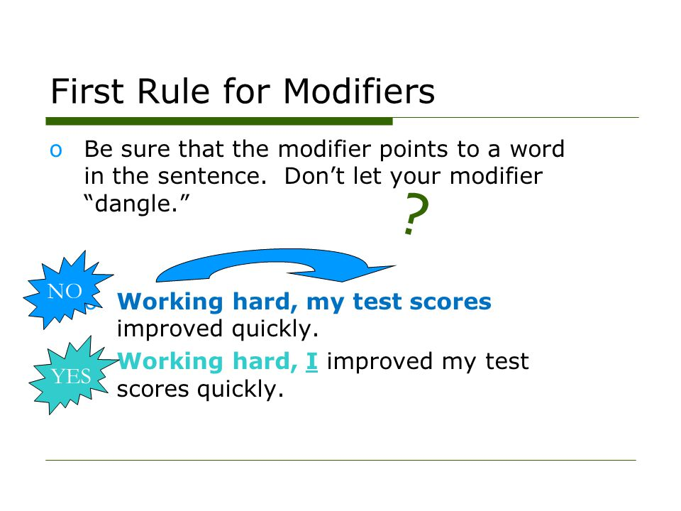 First Rule for Modifiers oBe sure that the modifier points to a word in the sentence.
