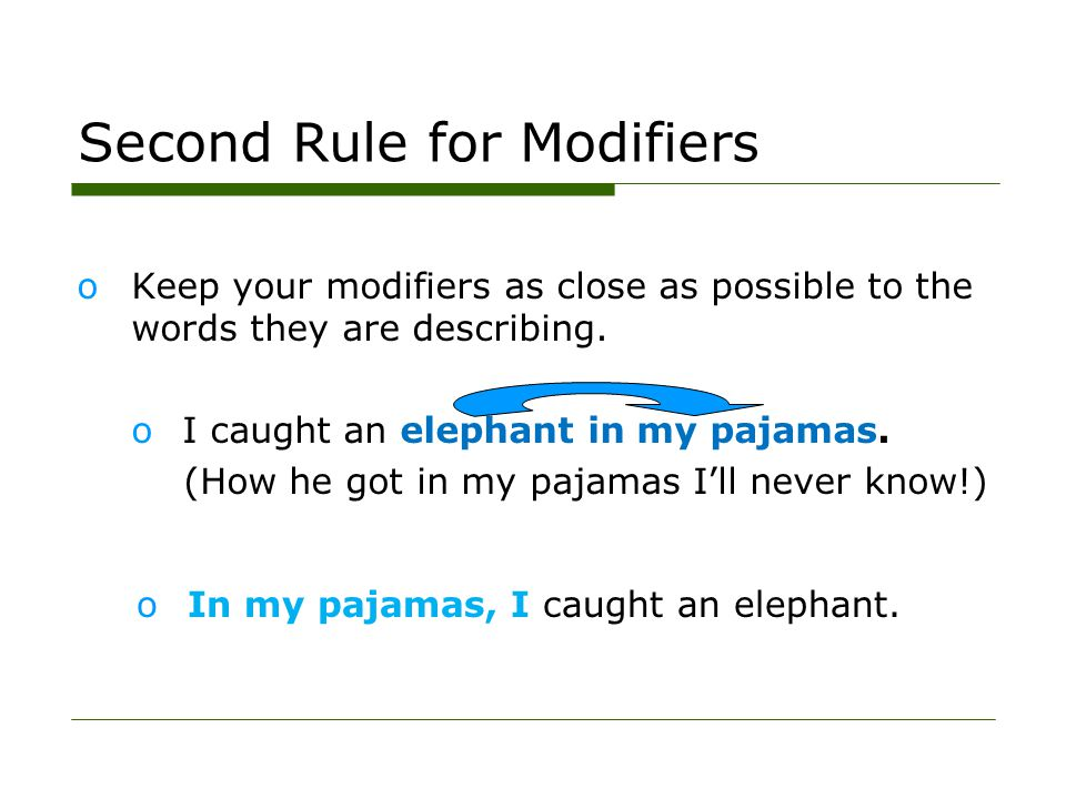 Second Rule for Modifiers oKeep your modifiers as close as possible to the words they are describing. oI caught an elephant in my pajamas. (How he got