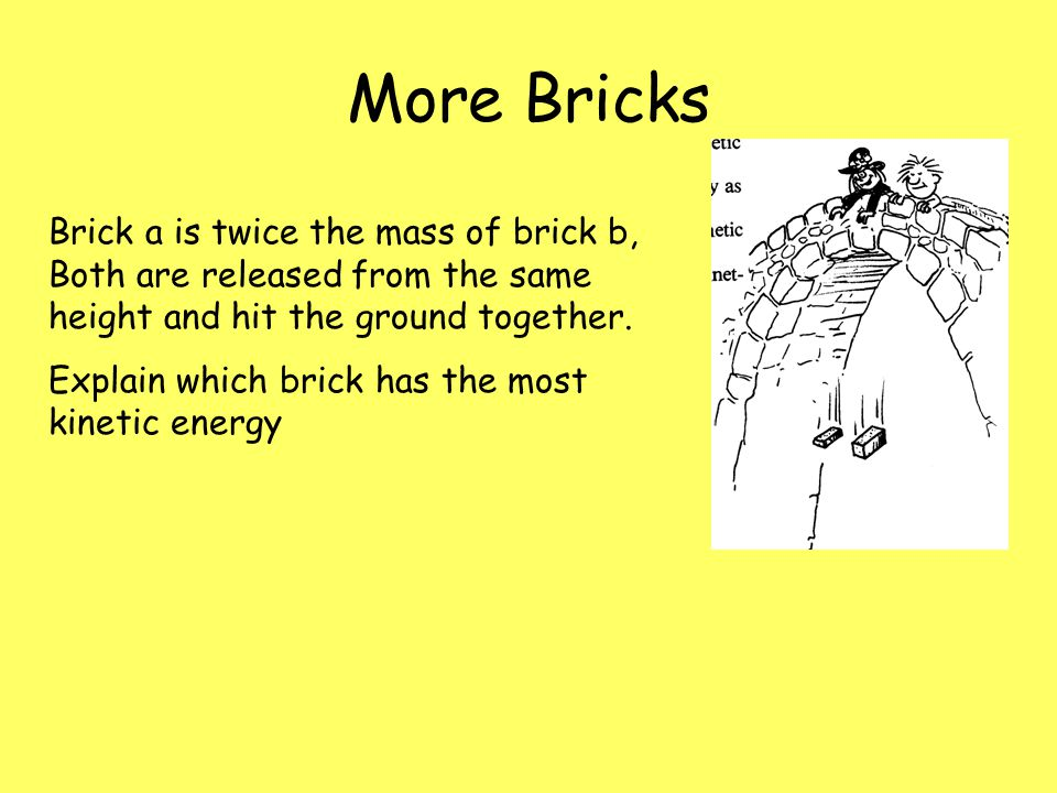 More Bricks Brick a is twice the mass of brick b, Both are released from the same height and hit the ground together. Explain which brick has the most