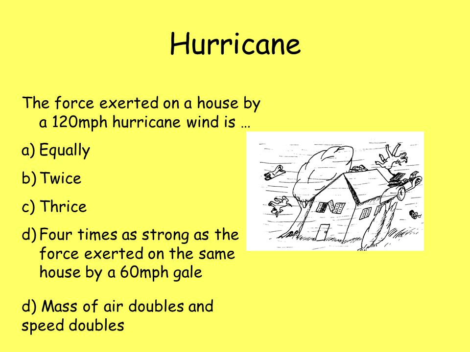 Hurricane The force exerted on a house by a 120mph hurricane wind is … a)Equally b)Twice c)Thrice d)Four times as strong as the force exerted on the s