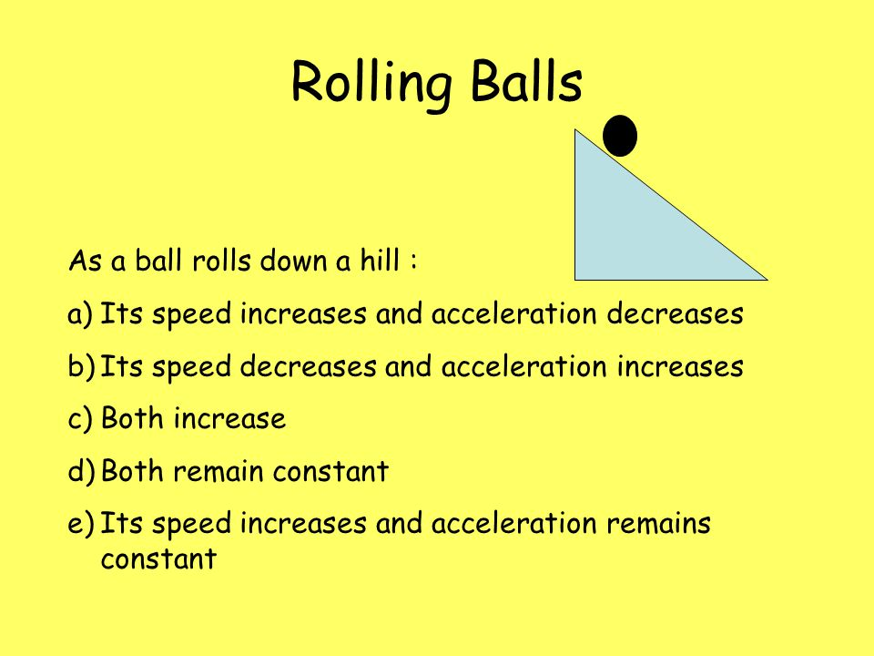 Rolling Balls As a ball rolls down a hill : a) Its speed increases and acceleration decreases b) Its speed decreases and acceleration increases c) Both increase d) Both remain constant e) Both decrease a) Component of Fg decreases as slope decreases