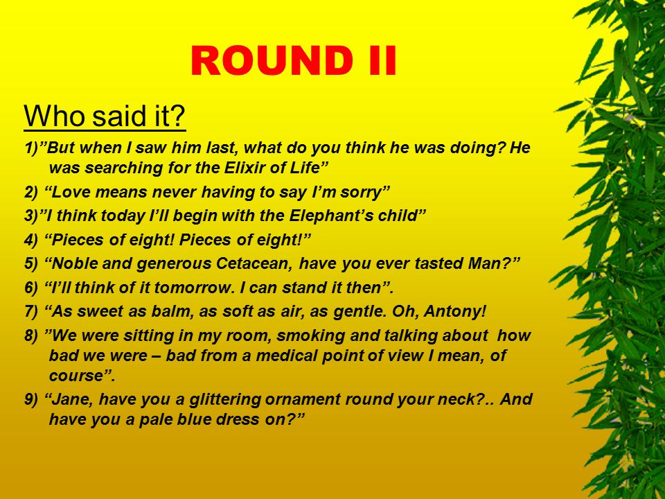 "ROUND II Who said it? 1)""But when I saw him last, what do you think he was doing? He was searching for the Elixir of Life"" 2) ""Love means never having"