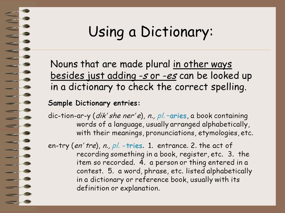 Using a Dictionary: Nouns that are made plural in other ways besides just adding -s or -es can be looked up in a dictionary to check the correct spell
