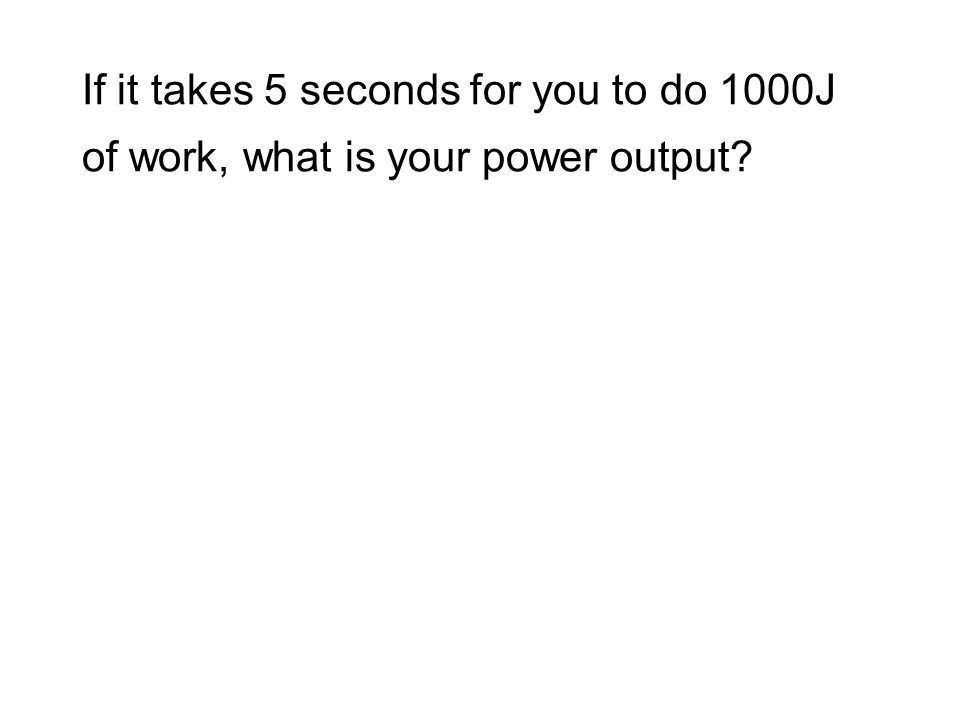 If it takes 5 seconds for you to do 1000J of work, what is your power output?