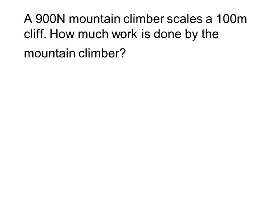 A 900N mountain climber scales a 100m cliff. How much work is done by the mountain climber?