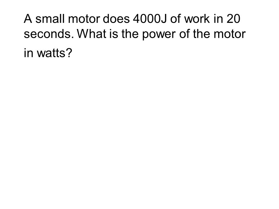 A small motor does 4000J of work in 20 seconds. What is the power of the motor in watts?