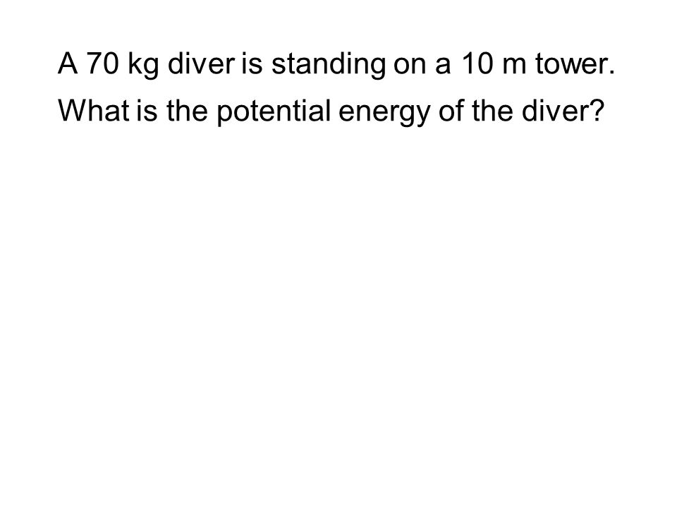 A 70 kg diver is standing on a 10 m tower. What is the potential energy of the diver?