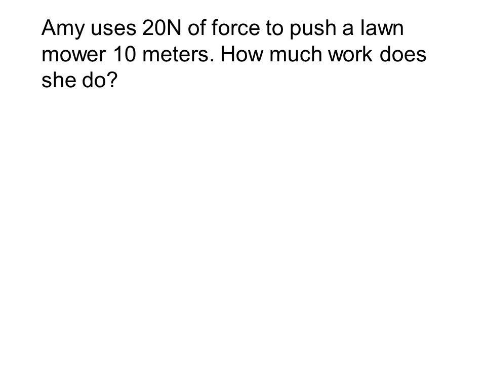 Amy uses 20N of force to push a lawn mower 10 meters. How much work does she do?