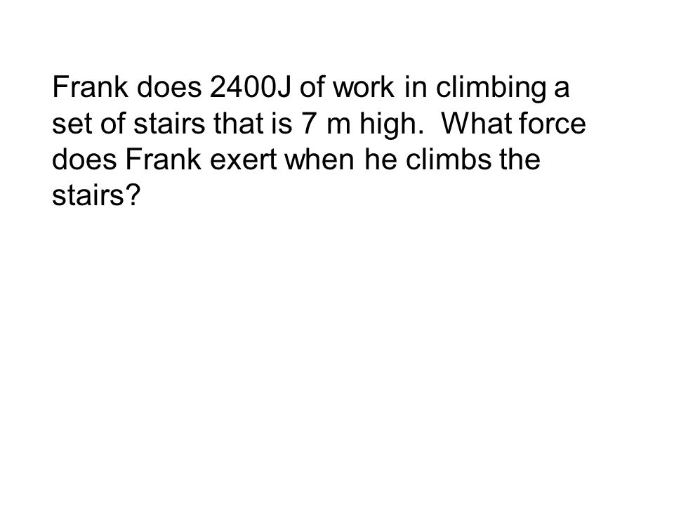 Frank does 2400J of work in climbing a set of stairs that is 7 m high.