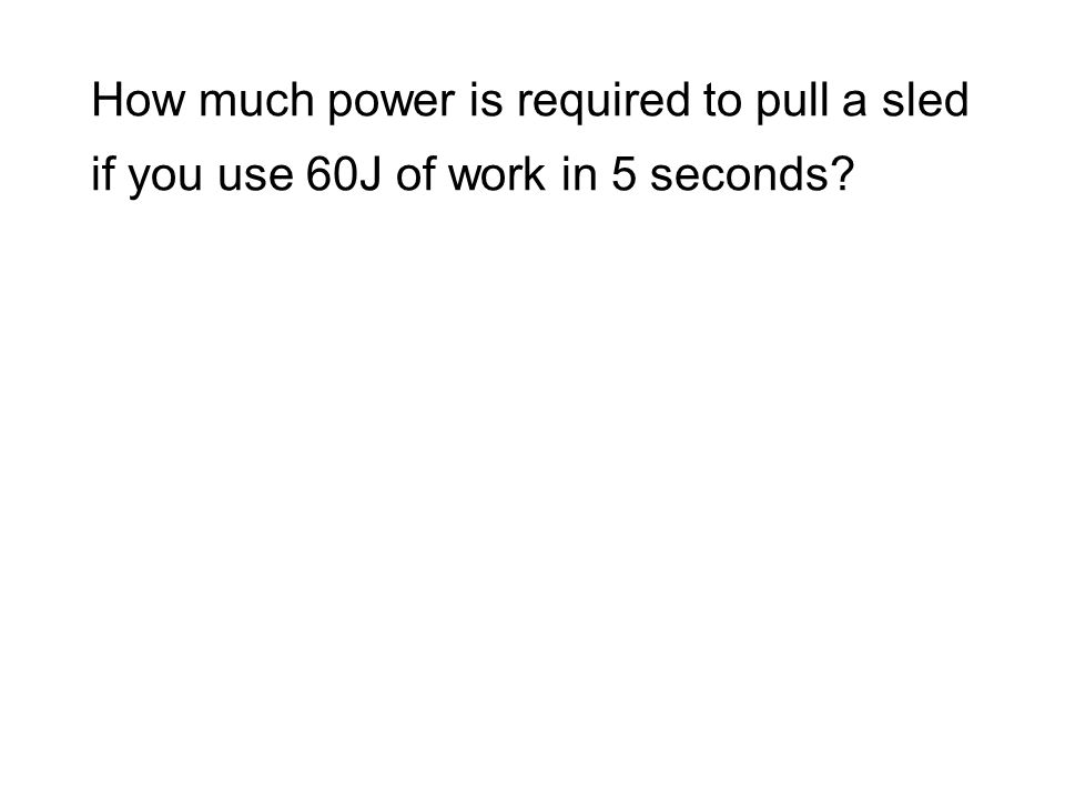How much power is required to pull a sled if you use 60J of work in 5 seconds?