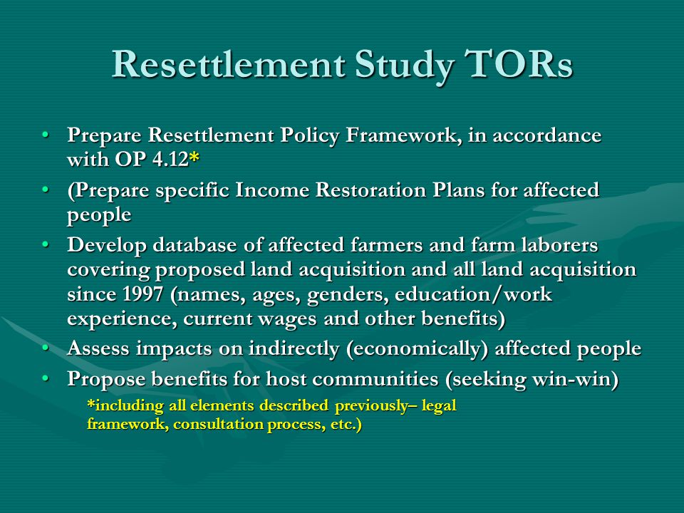 Resettlement Study TORs Prepare Resettlement Policy Framework, in accordance with OP 4.12*Prepare Resettlement Policy Framework, in accordance with OP