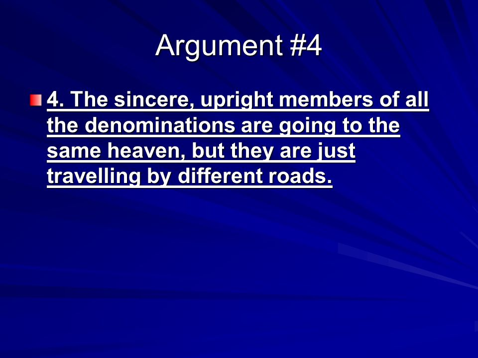 Argument #4 4. The sincere, upright members of all the denominations are going to the same heaven, but they are just travelling by different roads.