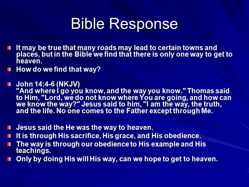 Bible Response It may be true that many roads may lead to certain towns and places, but in the Bible we find that there is only one way to get to heav