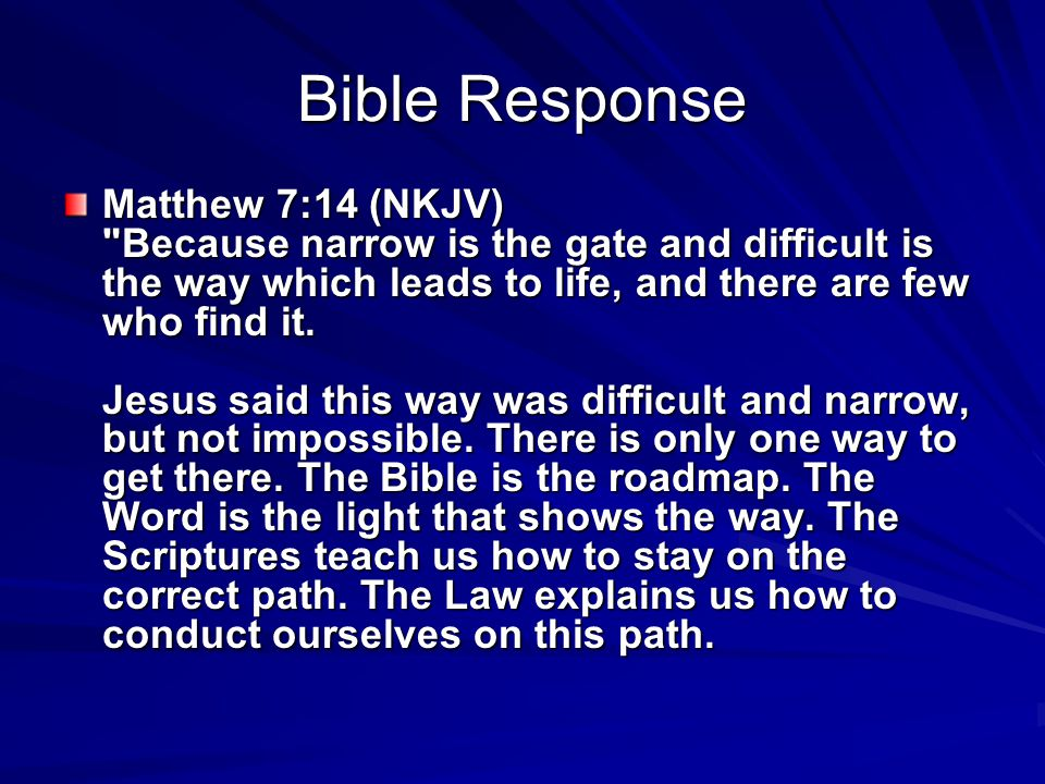 Bible Response Matthew 7:14 (NKJV) Because narrow is the gate and difficult is the way which leads to life, and there are few who find it.