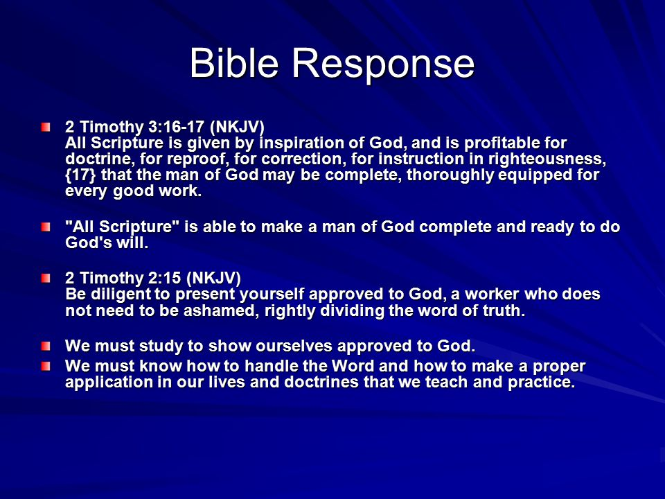 Bible Response 2 Timothy 3:16-17 (NKJV) All Scripture is given by inspiration of God, and is profitable for doctrine, for reproof, for correction, for instruction in righteousness, {17} that the man of God may be complete, thoroughly equipped for every good work.
