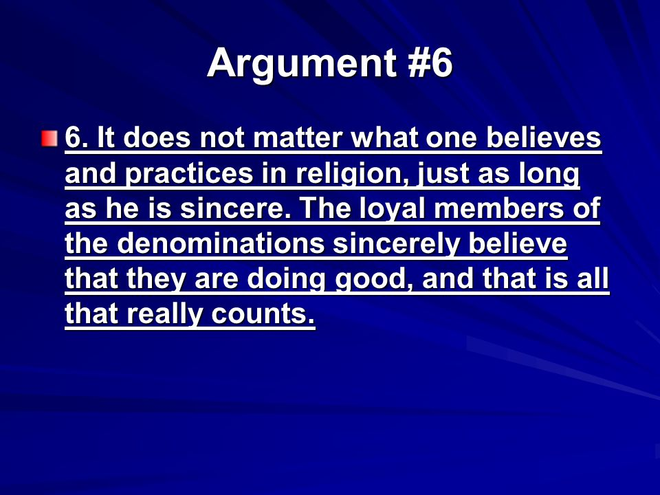 Argument #6 6. It does not matter what one believes and practices in religion, just as long as he is sincere. The loyal members of the denominations s