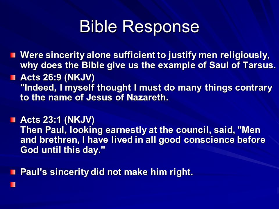 Bible Response Were sincerity alone sufficient to justify men religiously, why does the Bible give us the example of Saul of Tarsus. Acts 26:9 (NKJV)