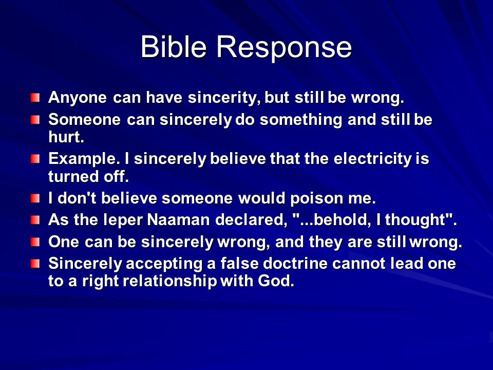 Bible Response Anyone can have sincerity, but still be wrong. Someone can sincerely do something and still be hurt. Example. I sincerely believe that