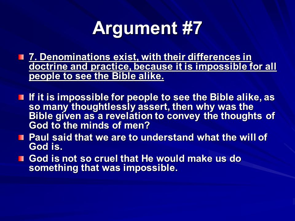 Argument #7 7. Denominations exist, with their differences in doctrine and practice, because it is impossible for all people to see the Bible alike. I