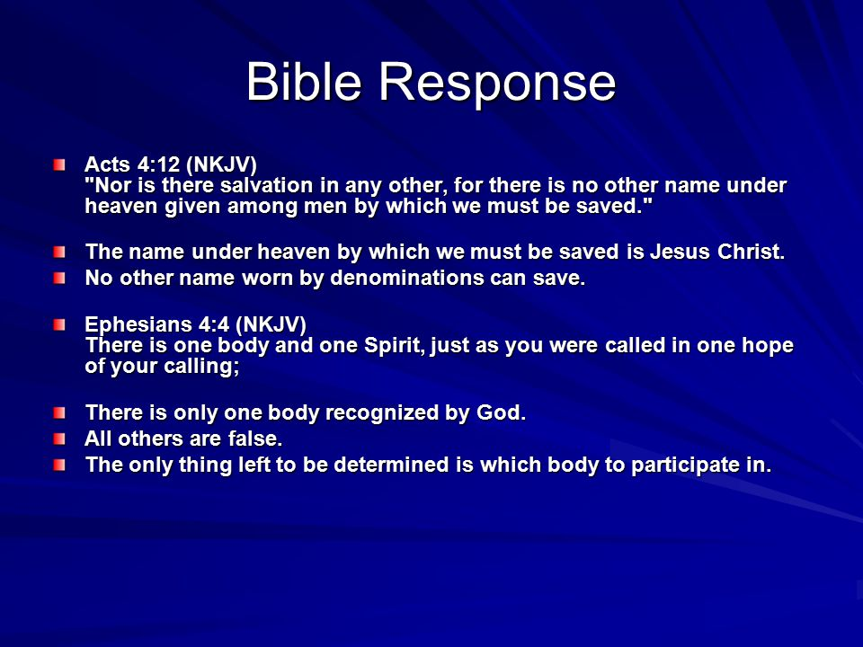 Bible Response Acts 4:12 (NKJV) Nor is there salvation in any other, for there is no other name under heaven given among men by which we must be saved. The name under heaven by which we must be saved is Jesus Christ.