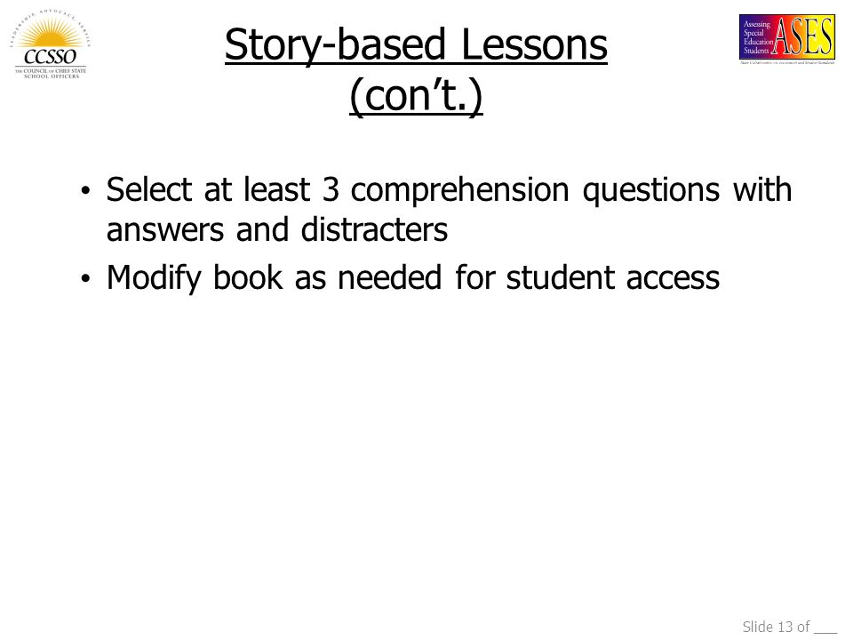 Slide 13 of ___ Story-based Lessons (con't.) Select at least 3 comprehension questions with answers and distracters Modify book as needed for student